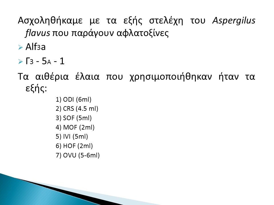 Ασχοληθήκαμε με τα εξής στελέχη του Aspergilus flavus που παράγουν αφλατοξίνες  Alf 3 a  Γ 3 - 5 A - 1 Τα αιθέρια έλαια που χρησιμοποιήθηκαν ήταν τα εξής: 1) ODI (6ml) 2) CRS (4.5 ml) 3) SOF (5ml) 4) MOF (2ml) 5) IVI (5ml) 6) HOF (2ml) 7) OVU (5-6ml)