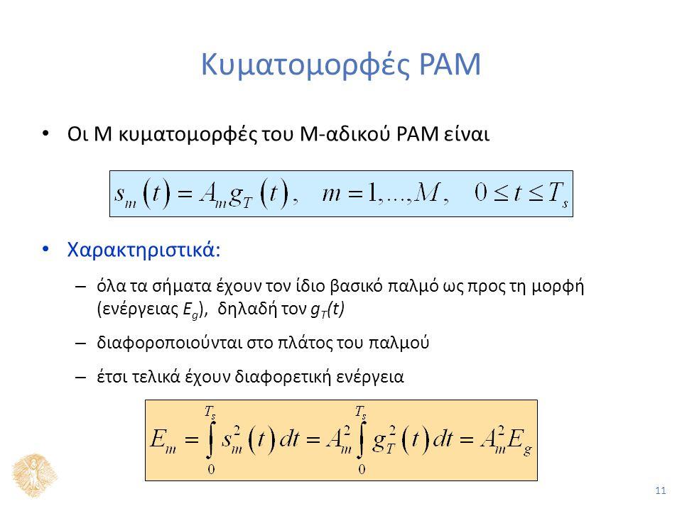 11 Κυματομορφές PAM Οι Μ κυματομορφές του Μ-αδικού PAM είναι Χαρακτηριστικά: – όλα τα σήματα έχουν τον ίδιο βασικό παλμό ως προς τη μορφή (ενέργειας E g ), δηλαδή τον g T (t) – διαφοροποιούνται στο πλάτος του παλμού – έτσι τελικά έχουν διαφορετική ενέργεια