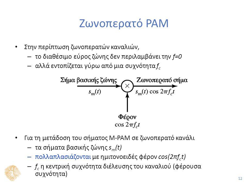 12 Ζωνοπερατό PAM Στην περίπτωση ζωνοπερατών καναλιών, – το διαθέσιμο εύρος ζώνης δεν περιλαμβάνει την f=0 – αλλά εντοπίζεται γύρω από μια συχνότητα f c Για τη μετάδοση του σήματος Μ-PAM σε ζωνοπερατό κανάλι – τα σήματα βασικής ζώνης s m (t) – πολλαπλασιάζονται με ημιτονοειδές φέρον cos(2πf c t) – f c η κεντρική συχνότητα διέλευσης του καναλιού (φέρουσα συχνότητα)