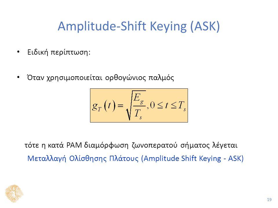 19 Amplitude-Shift Keying (ASK) Ειδική περίπτωση: Όταν χρησιμοποιείται ορθογώνιος παλμός τότε η κατά PAM διαμόρφωση ζωνοπερατού σήματος λέγεται Μεταλλαγή Ολίσθησης Πλάτους (Αmplitude Shift Keying - ASK)