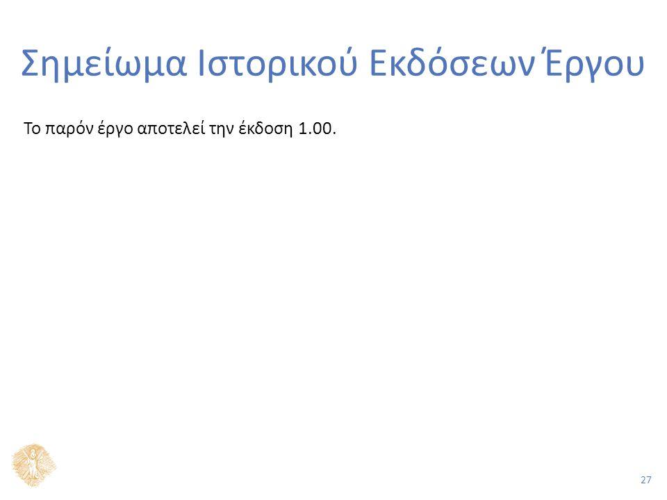 27 Σημείωμα Ιστορικού Εκδόσεων Έργου Το παρόν έργο αποτελεί την έκδοση 1.00.