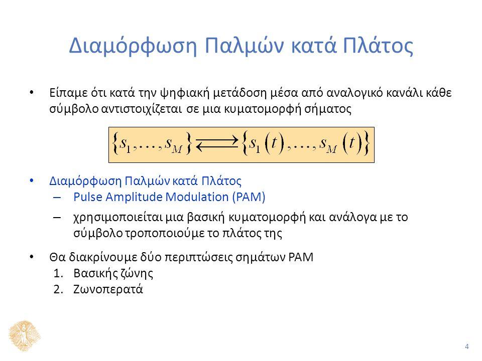 4 Διαμόρφωση Παλμών κατά Πλάτος Είπαμε ότι κατά την ψηφιακή μετάδοση μέσα από αναλογικό κανάλι κάθε σύμβολο αντιστοιχίζεται σε μια κυματομορφή σήματος Διαμόρφωση Παλμών κατά Πλάτος – Pulse Amplitude Modulation (PAM) – χρησιμοποιείται μια βασική κυματομορφή και ανάλογα με το σύμβολο τροποποιούμε το πλάτος της Θα διακρίνουμε δύο περιπτώσεις σημάτων PAM 1.Βασικής ζώνης 2.Ζωνοπερατά
