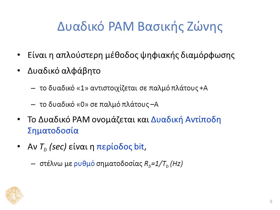 5 Δυαδικό PAM Βασικής Ζώνης Είναι η απλούστερη μέθοδος ψηφιακής διαμόρφωσης Δυαδικό αλφάβητο – το δυαδικό «1» αντιστοιχίζεται σε παλμό πλάτους +Α – το δυαδικό «0» σε παλμό πλάτους –Α Το Δυαδικό PAM ονομάζεται και Δυαδική Αντίποδη Σηματοδοσία Αν T b (sec) είναι η περίοδος bit, – στέλνω με ρυθμό σηματοδοσίας R b =1/T b (Hz)