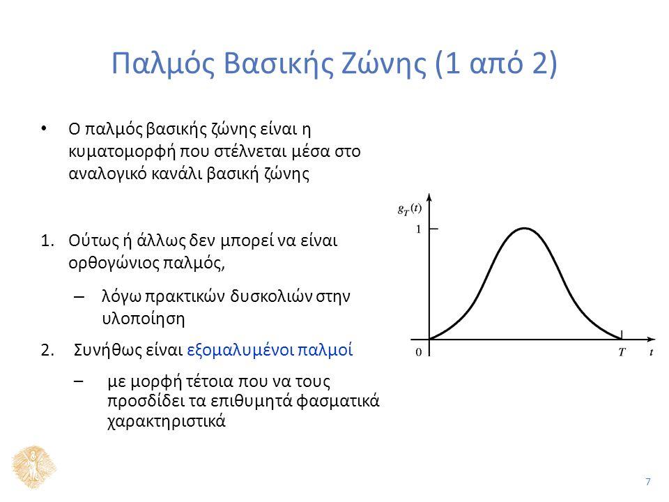 7 Παλμός Βασικής Ζώνης (1 από 2) Ο παλμός βασικής ζώνης είναι η κυματομορφή που στέλνεται μέσα στο αναλογικό κανάλι βασική ζώνης 1.Ούτως ή άλλως δεν μπορεί να είναι ορθογώνιος παλμός, – λόγω πρακτικών δυσκολιών στην υλοποίηση 2.Συνήθως είναι εξομαλυμένοι παλμοί –με μορφή τέτοια που να τους προσδίδει τα επιθυμητά φασματικά χαρακτηριστικά