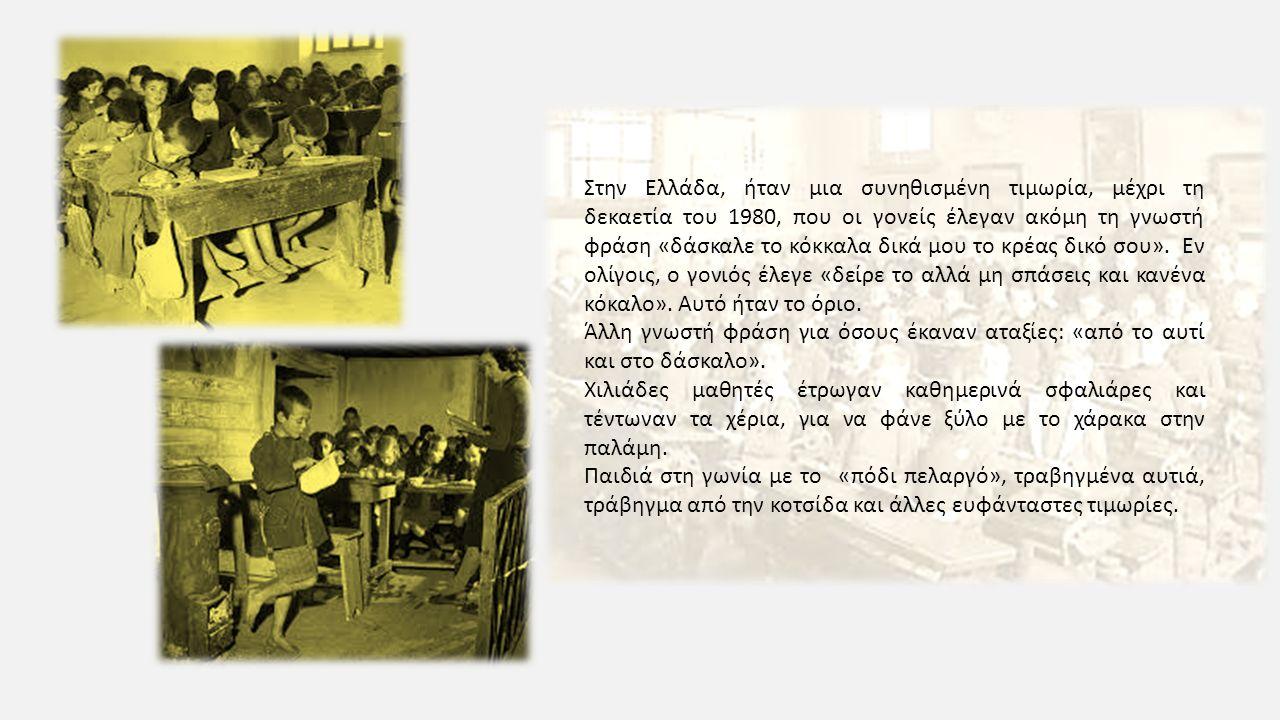 Στην Ελλάδα, ήταν μια συνηθισμένη τιμωρία, μέχρι τη δεκαετία του 1980, που οι γονείς έλεγαν ακόμη τη γνωστή φράση «δάσκαλε το κόκκαλα δικά μου το κρέα