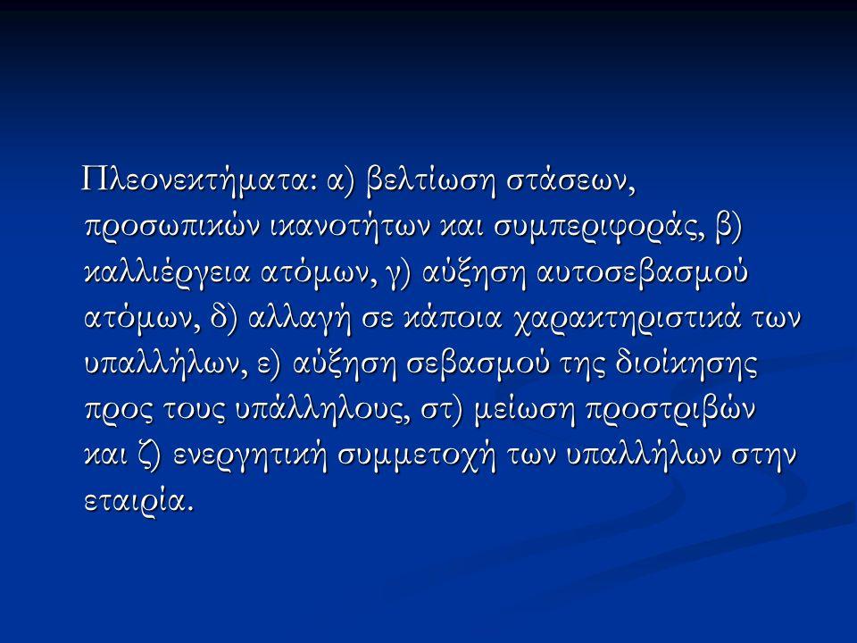 Πλεονεκτήματα: α) βελτίωση στάσεων, προσωπικών ικανοτήτων και συμπεριφοράς, β) καλλιέργεια ατόμων, γ) αύξηση αυτοσεβασμού ατόμων, δ) αλλαγή σε κάποια χαρακτηριστικά των υπαλλήλων, ε) αύξηση σεβασμού της διοίκησης προς τους υπάλληλους, στ) μείωση προστριβών και ζ) ενεργητική συμμετοχή των υπαλλήλων στην εταιρία.