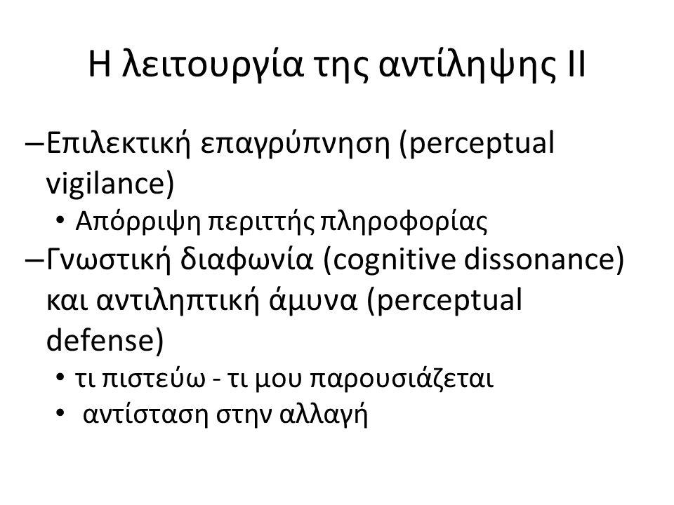Η λειτουργία της αντίληψης II – Επιλεκτική επαγρύπνηση (perceptual vigilance) Απόρριψη περιττής πληροφορίας – Γνωστική διαφωνία (cognitive dissonance) και αντιληπτική άμυνα (perceptual defense) τι πιστεύω - τι μου παρουσιάζεται αντίσταση στην αλλαγή