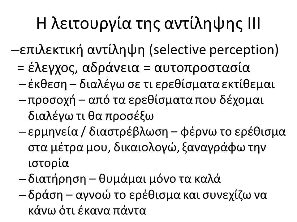 Η λειτουργία της αντίληψης ΙΙΙ – επιλεκτική αντίληψη (selective perception) = έλεγχος, αδράνεια = αυτοπροστασία – έκθεση – διαλέγω σε τι ερεθίσματα εκτίθεμαι – προσοχή – από τα ερεθίσματα που δέχομαι διαλέγω τι θα προσέξω – ερμηνεία / διαστρέβλωση – φέρνω το ερέθισμα στα μέτρα μου, δικαιολογώ, ξαναγράφω την ιστορία – διατήρηση – θυμάμαι μόνο τα καλά – δράση – αγνοώ το ερέθισμα και συνεχίζω να κάνω ότι έκανα πάντα