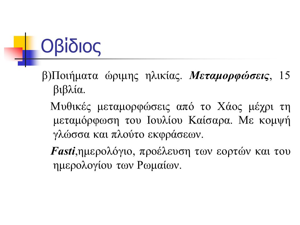 Οβίδιος β)Ποιήματα ώριμης ηλικίας. Μεταμορφώσεις, 15 βιβλία. Μυθικές μεταμορφώσεις από το Χάος μέχρι τη μεταμόρφωση του Ιουλίου Καίσαρα. Με κομψή γλώσ