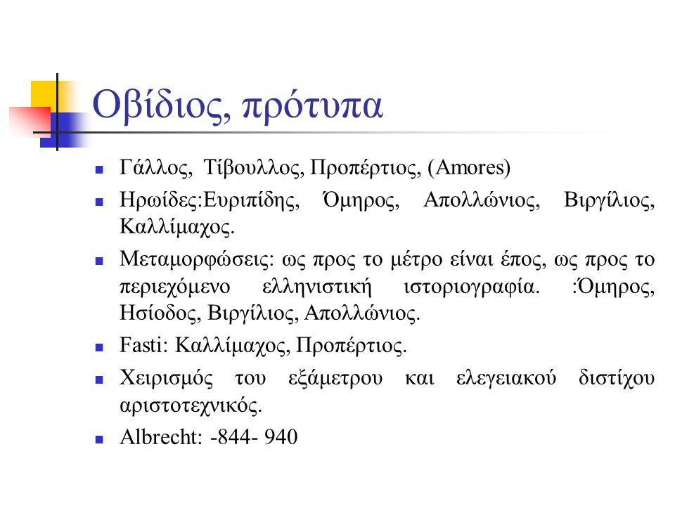 Οβίδιος, πρότυπα Γάλλος, Τίβουλλος, Προπέρτιος, (Amores) Ηρωίδες:Ευριπίδης, Όμηρος, Απολλώνιος, Βιργίλιος, Καλλίμαχος. Μεταμορφώσεις: ως προς το μέτρο