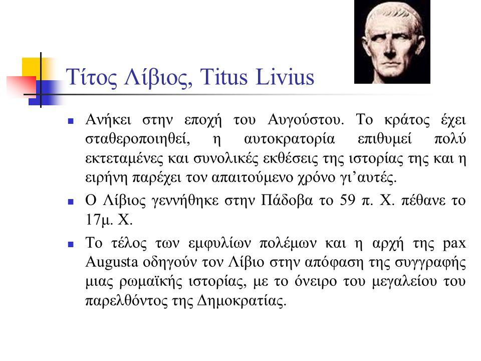 Τίτος Λίβιος, Τitus Livius Ανήκει στην εποχή του Αυγούστου. Το κράτος έχει σταθεροποιηθεί, η αυτοκρατορία επιθυμεί πολύ εκτεταμένες και συνολικές εκθέ