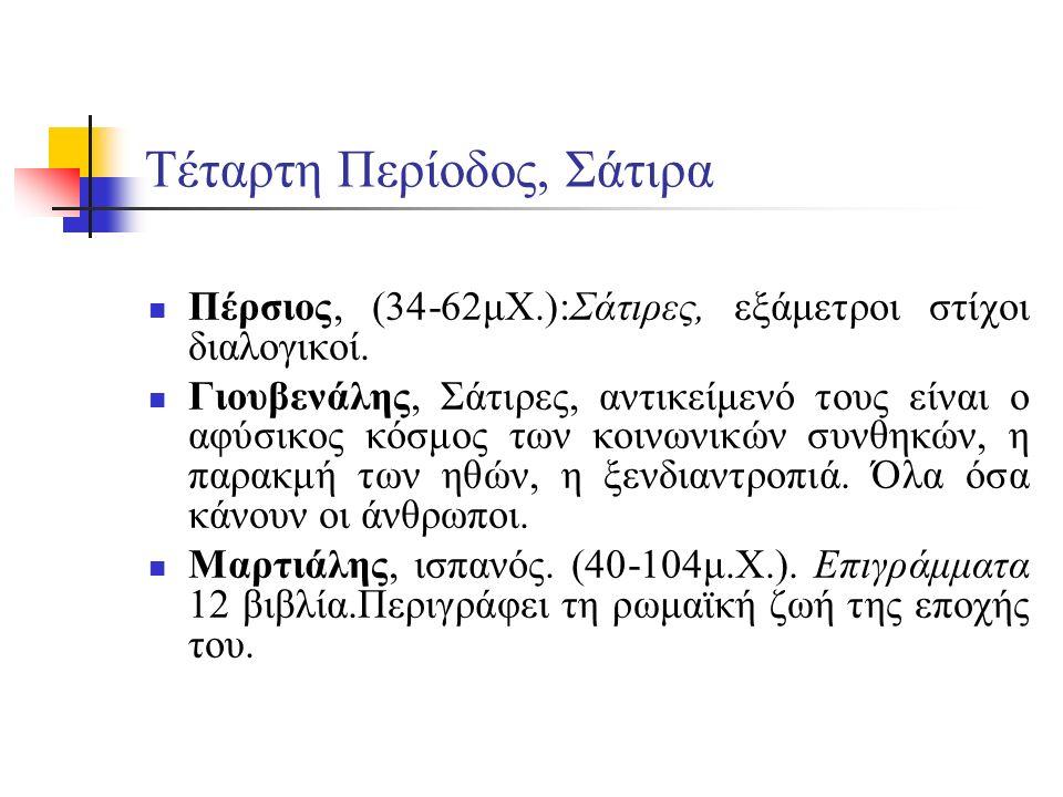 Τέταρτη Περίοδος, Σάτιρα Πέρσιος, (34-62μΧ.):Σάτιρες, εξάμετροι στίχοι διαλογικοί. Γιουβενάλης, Σάτιρες, αντικείμενό τους είναι ο αφύσικος κόσμος των