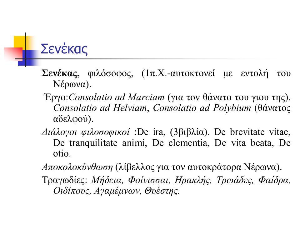 Σενέκας Σενέκας, φιλόσοφος, (1π.Χ.-αυτοκτονεί με εντολή του Νέρωνα). Έργο:Consolatio ad Marciam (για τον θάνατο του γιου της). Consolatio ad Helviam,