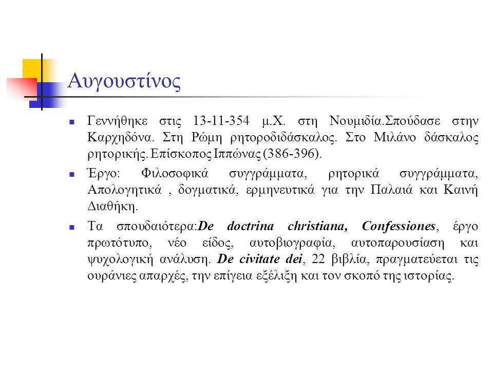 Αυγουστίνος Γεννήθηκε στις 13-11-354 μ.Χ. στη Νουμιδία.Σπούδασε στην Καρχηδόνα. Στη Ρώμη ρητοροδιδάσκαλος. Στο Μιλάνο δάσκαλος ρητορικής. Επίσκοπος Ιπ