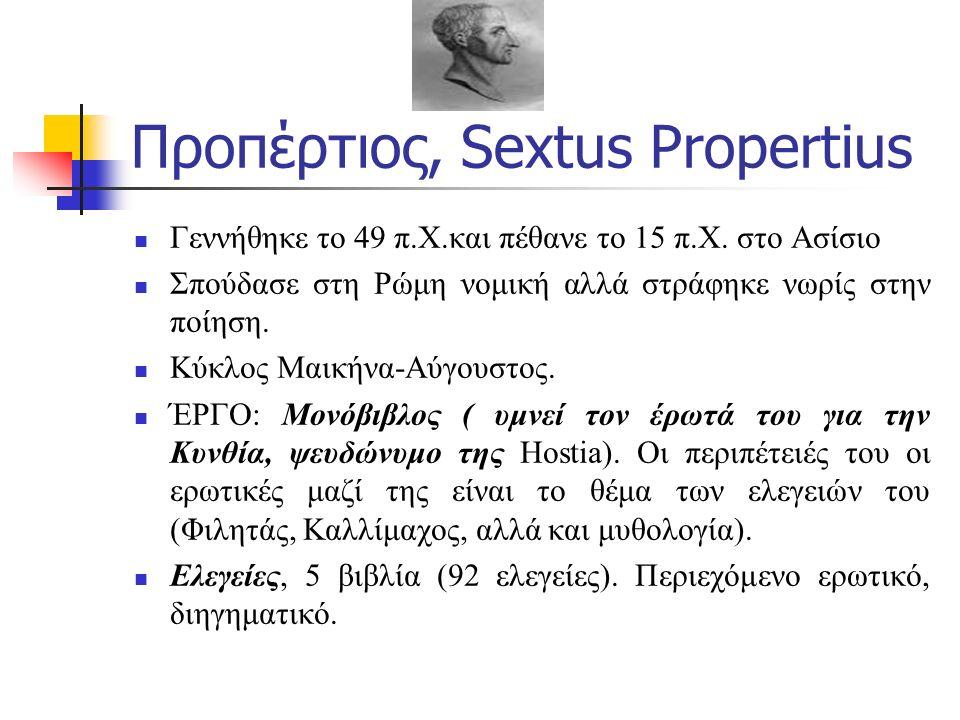 Προπέρτιος, Sextus Propertius Γεννήθηκε το 49 π.Χ.και πέθανε το 15 π.Χ. στο Ασίσιο Σπούδασε στη Ρώμη νομική αλλά στράφηκε νωρίς στην ποίηση. Κύκλος Μα