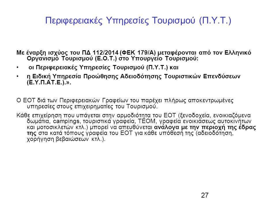 27 Περιφερειακές Υπηρεσίες Τουρισμού (Π.Υ.Τ.) Με έναρξη ισχύος του ΠΔ 112/2014 (ΦΕΚ 179/Α) μεταφέρονται από τον Ελληνικό Οργανισμό Τουρισμού (Ε.Ο.Τ.) στο Υπουργείο Τουρισμού: οι Περιφερειακές Υπηρεσίες Τουρισμού (Π.Υ.Τ.) και η Ειδική Υπηρεσία Προώθησης Αδειοδότησης Τουριστικών Επενδύσεων (Ε.Υ.Π.ΑΤ.Ε.).».
