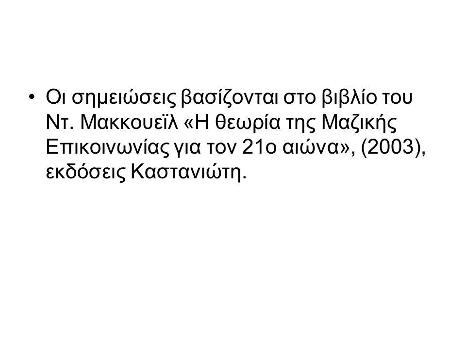Οι σημειώσεις βασίζονται στο βιβλίο του Ντ. Μακκουεϊλ «Η θεωρία της Μαζικής Επικοινωνίας για τον 21ο αιώνα», (2003), εκδόσεις Καστανιώτη.