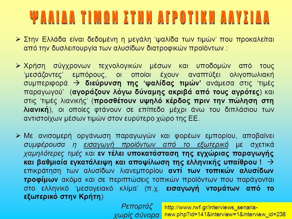 Στην Ελλάδα είναι δεδομένη η μεγάλη 'ψαλίδα των τιμών' που προκαλείται από την δυσλειτουργία των αλυσίδων διατροφικών προϊόντων :  Χρήση σύγχρονων τεχνολογικών μέσων και υποδομών από τους 'μεσάζοντες' εμπόρους, οι οποίοι έχουν αναπτύξει ολιγοπωλιακή συμπεριφορά  διεύρυνση της 'ψαλίδας τιμών' ανάμεσα στις 'τιμές παραγωγού' (αγοράζουν λόγω δύναμης ακριβά από τους αγρότες) και στις 'τιμές λιανικής' (προσθέτουν υψηλό κέρδος πριν την πώληση στη λιανική), οι οποίες φτάνουν σε επίπεδο μέχρι άνω του διπλάσιου των αντιστοίχων μέσων τιμών στον ευρύτερο χώρο της ΕΕ.