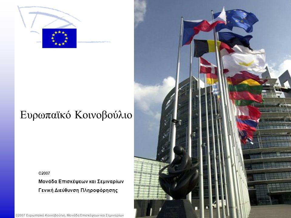 ©2007 Ευρωπαϊκό Κοινοβούλιο, Μονάδα Επισκέψεων και Σεμιναρίων Ευρωπαϊκό Κοινοβούλιο ©2007 Μονάδα Επισκέψεων και Σεμιναρίων Γενική Διεύθυνση Πληροφόρησ