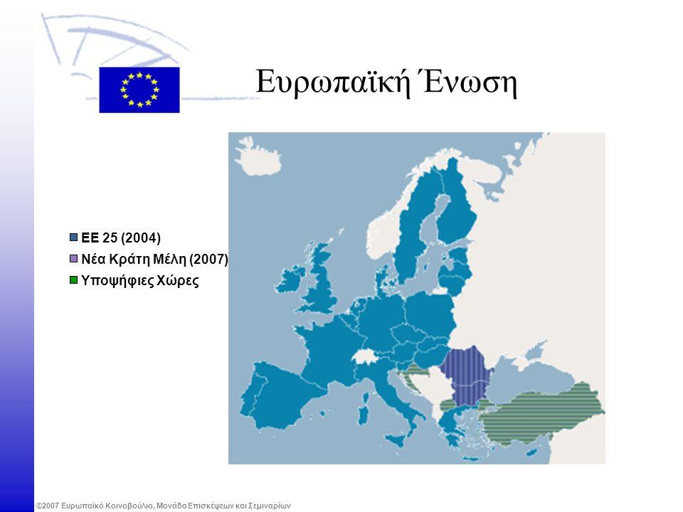 ©2007 Ευρωπαϊκό Κοινοβούλιο, Μονάδα Επισκέψεων και Σεμιναρίων Ευρωπαϊκή Ένωση Νέα Κράτη Μέλη (2007) Υποψήφιες Χώρες ΕΕ 25 (2004)