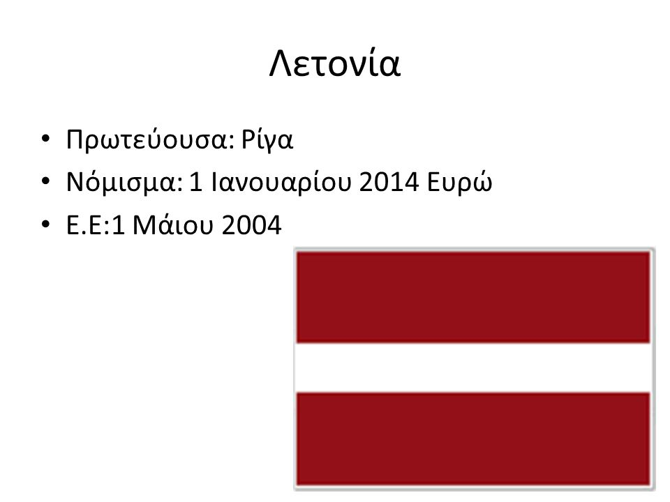Λετονία Πρωτεύουσα: Ρίγα Νόμισμα: 1 Ιανουαρίου 2014 Ευρώ Ε.Ε:1 Μάιου 2004