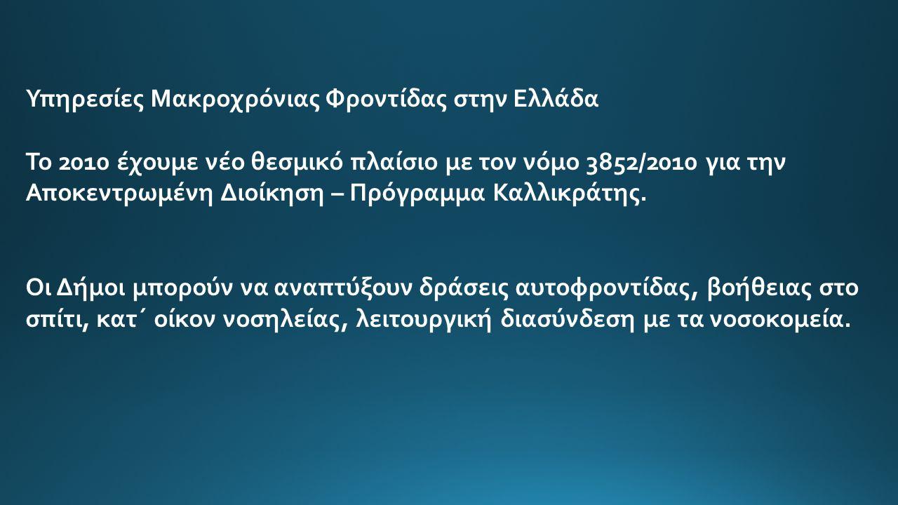 Υπηρεσίες Μακροχρόνιας Φροντίδας στην Ελλάδα Το 2010 έχουμε νέο θεσμικό πλαίσιο με τον νόμο 3852/2010 για την Αποκεντρωμένη Διοίκηση – Πρόγραμμα Καλλι