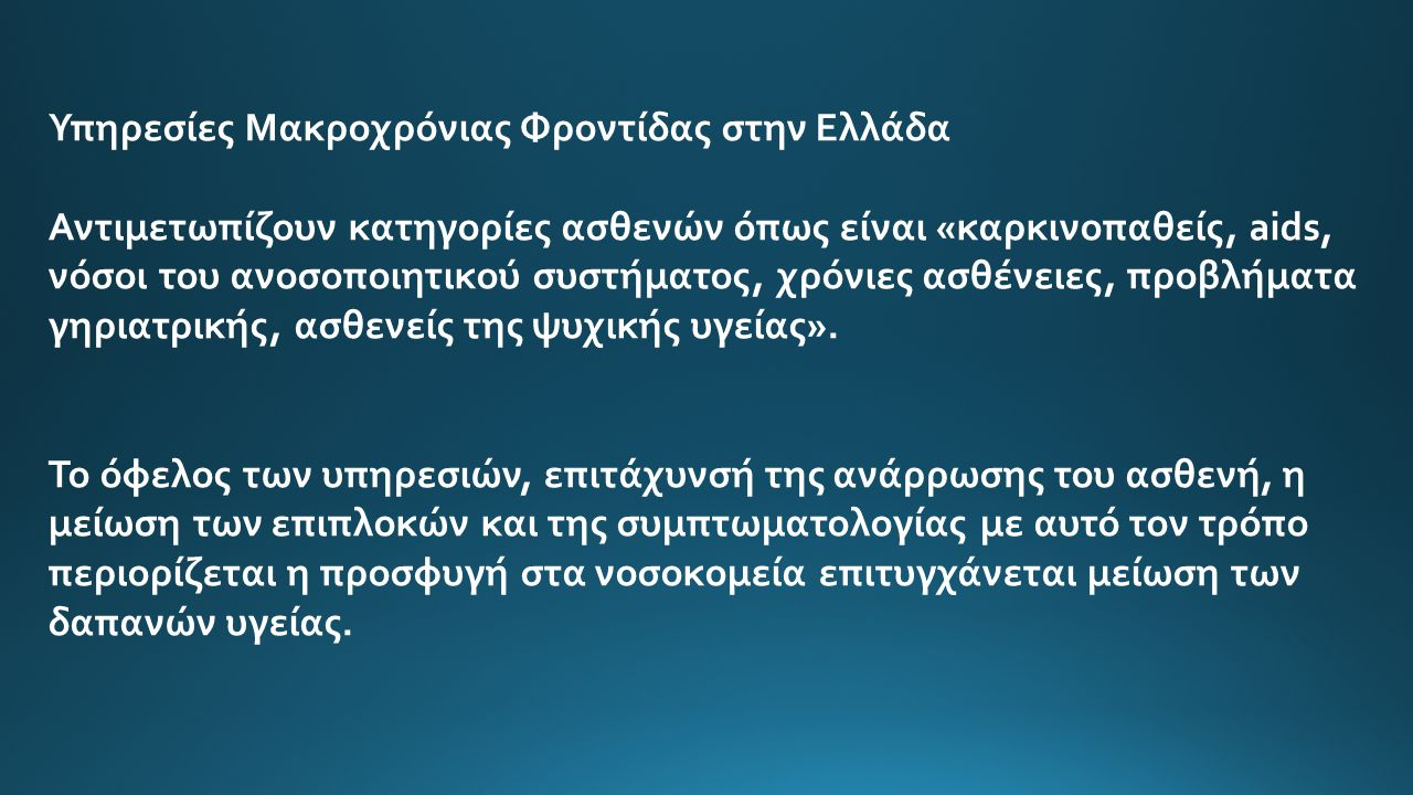 Υπηρεσίες Μακροχρόνιας Φροντίδας στην Ελλάδα Αντιμετωπίζουν κατηγορίες ασθενών όπως είναι «καρκινοπαθείς, aids, νόσοι του ανοσοποιητικού συστήματος, χρόνιες ασθένειες, προβλήματα γηριατρικής, ασθενείς της ψυχικής υγείας».