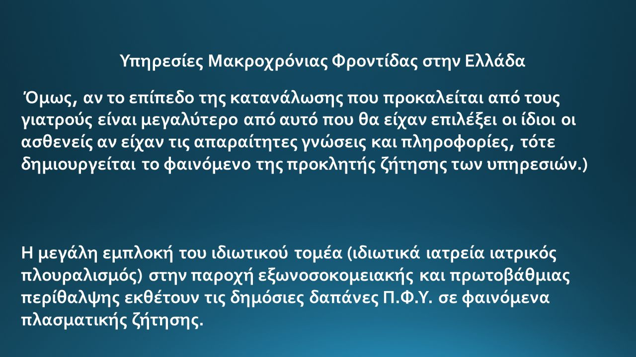 Υπηρεσίες Μακροχρόνιας Φροντίδας στην Ελλάδα Όμως, αν το επίπεδο της κατανάλωσης που προκαλείται από τους γιατρούς είναι μεγαλύτερο από αυτό που θα είχαν επιλέξει οι ίδιοι οι ασθενείς αν είχαν τις απαραίτητες γνώσεις και πληροφορίες, τότε δημιουργείται το φαινόμενο της προκλητής ζήτησης των υπηρεσιών.) Η μεγάλη εμπλοκή του ιδιωτικού τομέα (ιδιωτικά ιατρεία ιατρικός πλουραλισμός) στην παροχή εξωνοσοκομειακής και πρωτοβάθμιας περίθαλψης εκθέτουν τις δημόσιες δαπάνες Π.Φ.Υ.