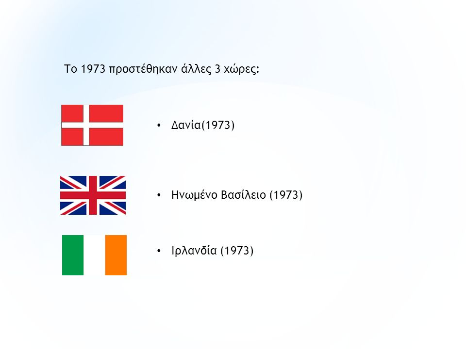 Δανία(1973) Ηνωμένο Βασίλειο (1973) Ιρλανδία (1973) Το 1973 προστέθηκαν άλλες 3 χώρες: