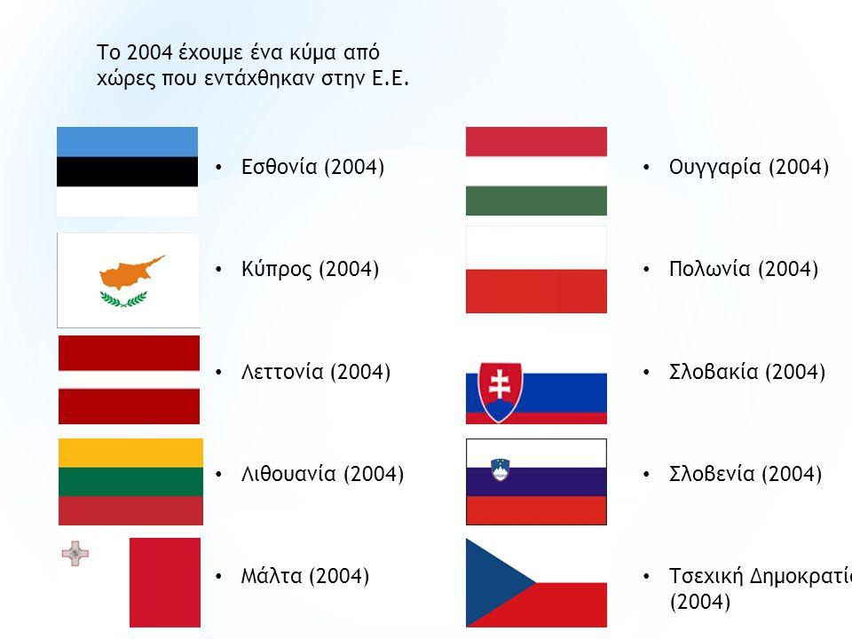 Εσθονία (2004) Κύπρος (2004) Λεττονία (2004) Λιθουανία (2004) Μάλτα (2004) Το 2004 έχουμε ένα κύμα από χώρες που εντάχθηκαν στην Ε.Ε. Ουγγαρία (2004)