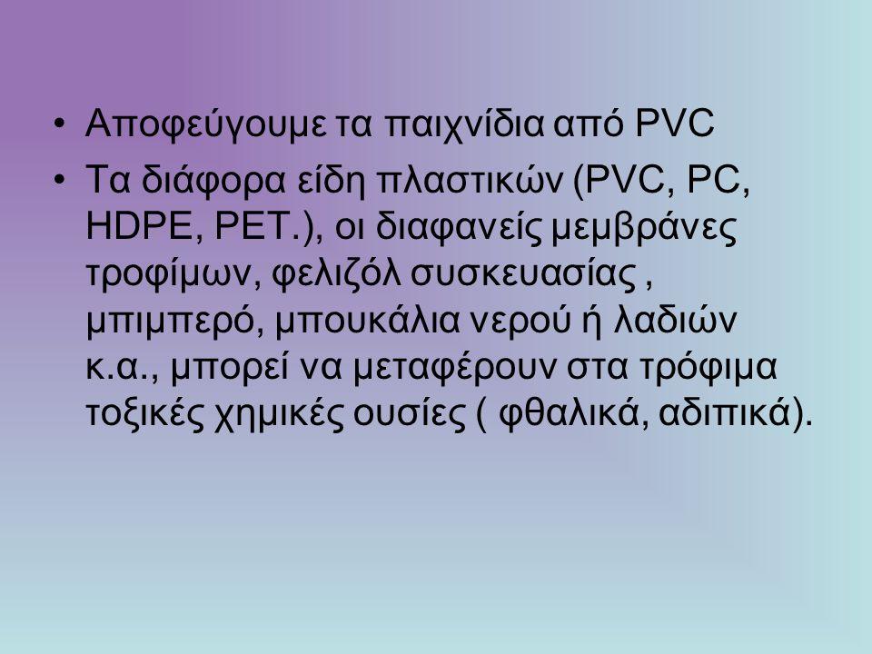 Αποφεύγουμε τα παιχνίδια από PVC Τα διάφορα είδη πλαστικών (PVC, PC, HDPE, PET.), οι διαφανείς μεμβράνες τροφίμων, φελιζόλ συσκευασίας, μπιμπερό, μπου
