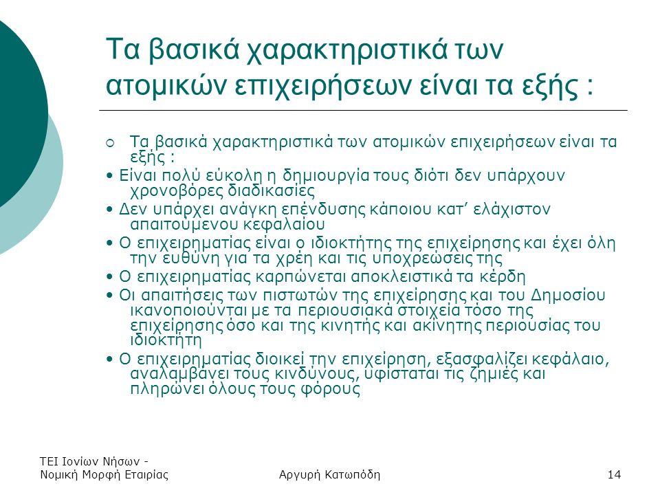 ΤΕΙ Ιονίων Νήσων - Νομική Μορφή ΕταιρίαςΑργυρή Κατωπόδη14 Τα βασικά χαρακτηριστικά των ατομικών επιχειρήσεων είναι τα εξής :  Τα βασικά χαρακτηριστικά των ατομικών επιχειρήσεων είναι τα εξής : Είναι πολύ εύκολη η δημιουργία τους διότι δεν υπάρχουν χρονοβόρες διαδικασίες Δεν υπάρχει ανάγκη επένδυσης κάποιου κατ' ελάχιστον απαιτούμενου κεφαλαίου Ο επιχειρηματίας είναι ο ιδιοκτήτης της επιχείρησης και έχει όλη την ευθύνη για τα χρέη και τις υποχρεώσεις της Ο επιχειρηματίας καρπώνεται αποκλειστικά τα κέρδη Οι απαιτήσεις των πιστωτών της επιχείρησης και του Δημοσίου ικανοποιούνται με τα περιουσιακά στοιχεία τόσο της επιχείρησης όσο και της κινητής και ακίνητης περιουσίας του ιδιοκτήτη Ο επιχειρηματίας διοικεί την επιχείρηση, εξασφαλίζει κεφάλαιο, αναλαμβάνει τους κινδύνους, υφίσταται τις ζημιές και πληρώνει όλους τους φόρους