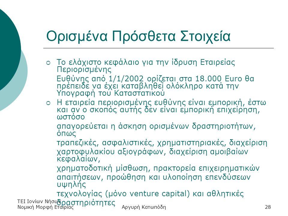 ΤΕΙ Ιονίων Νήσων - Νομική Μορφή ΕταιρίαςΑργυρή Κατωπόδη28 Ορισμένα Πρόσθετα Στοιχεία  Το ελάχιστο κεφάλαιο για την ίδρυση Eταιρείας Περιορισμένης Ευθύνης από 1/1/2002 ορίζεται στα 18.000 Euro θα πρέπειδε να έχει καταβληθεί ολόκληρο κατά την Υπογραφή του Καταστατικού  Η εταιρεία περιορισμένης ευθύνης είναι εμπορική, έστω και αν ο σκοπός αυτής δεν είναι εμπορική επιχείρηση, ωστόσο απαγορεύεται η άσκηση ορισμένων δραστηριοτήτων, όπως τραπεζικές, ασφαλιστικές, χρηματιστηριακές, διαχείριση χαρτοφυλακίου αξιογράφων, διαχείριση αμοιβαίων κεφαλαίων, χρηματοδοτική μίσθωση, πρακτορεία επιχειρηματικών απαιτήσεων, προώθηση και υλοποίηση επενδύσεων υψηλής τεχνολογίας (μόνο venture capital) και αθλητικές δραστηριότητες