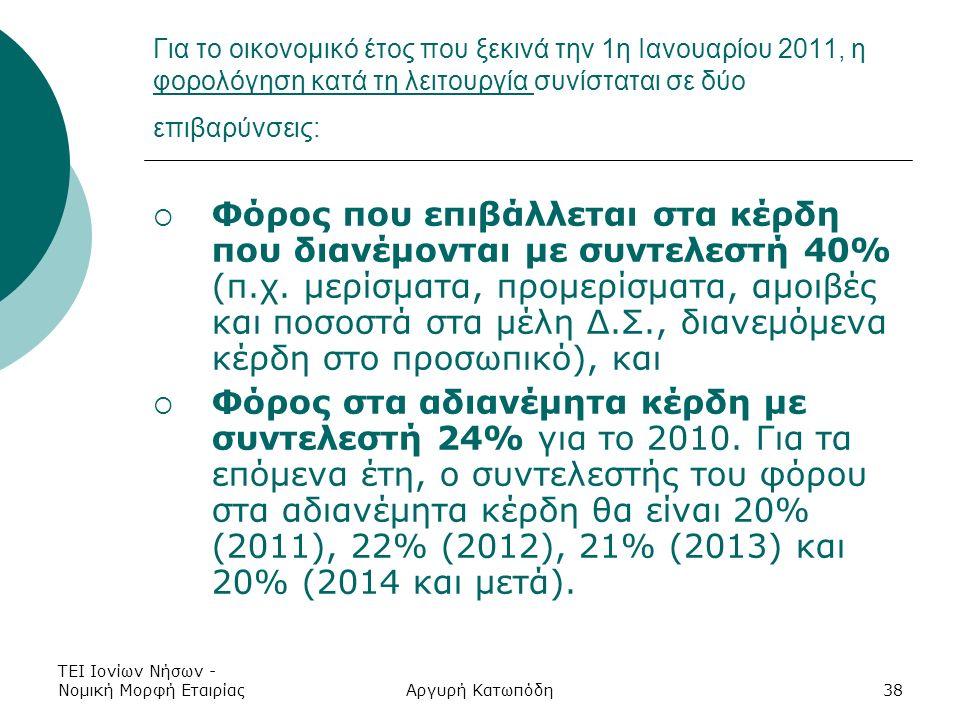 ΤΕΙ Ιονίων Νήσων - Νομική Μορφή ΕταιρίαςΑργυρή Κατωπόδη38 Για το οικονομικό έτος που ξεκινά την 1η Ιανουαρίου 2011, η φορολόγηση κατά τη λειτουργία συνίσταται σε δύο επιβαρύνσεις:  Φόρος που επιβάλλεται στα κέρδη που διανέμονται με συντελεστή 40% (π.χ.