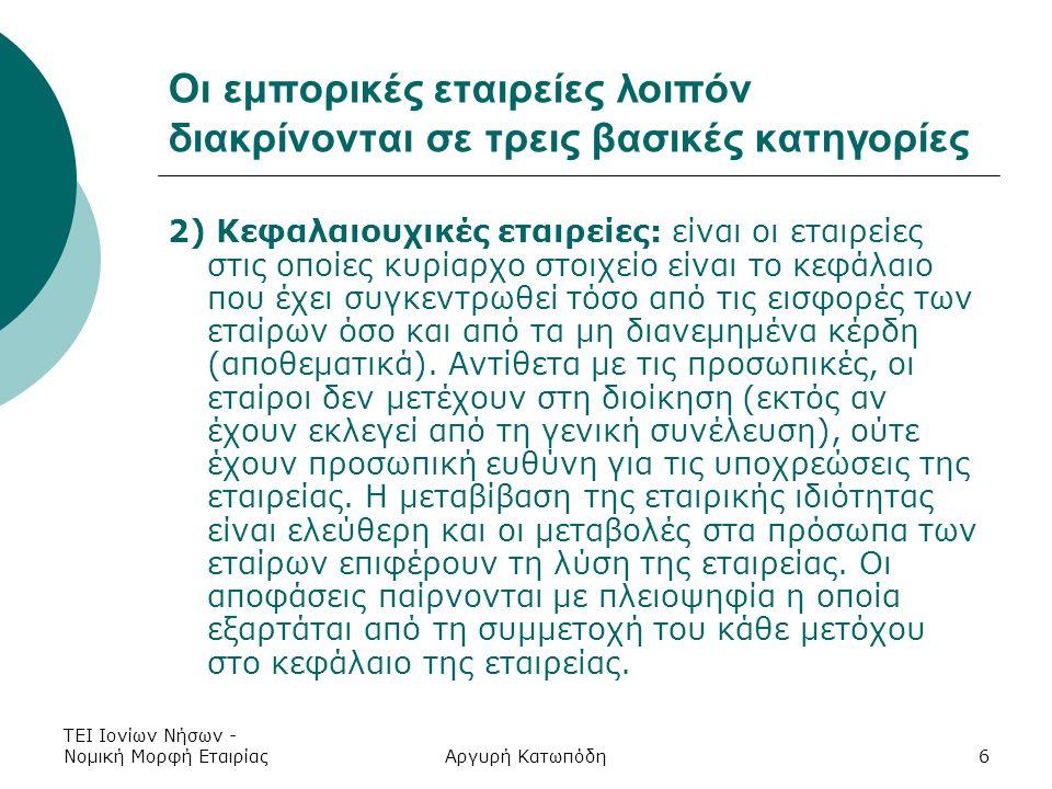 ΤΕΙ Ιονίων Νήσων - Νομική Μορφή ΕταιρίαςΑργυρή Κατωπόδη6 Οι εμπορικές εταιρείες λοιπόν διακρίνονται σε τρεις βασικές κατηγορίες 2) Κεφαλαιουχικές εταιρείες: είναι οι εταιρείες στις οποίες κυρίαρχο στοιχείο είναι το κεφάλαιο που έχει συγκεντρωθεί τόσο από τις εισφορές των εταίρων όσο και από τα μη διανεμημένα κέρδη (αποθεματικά).