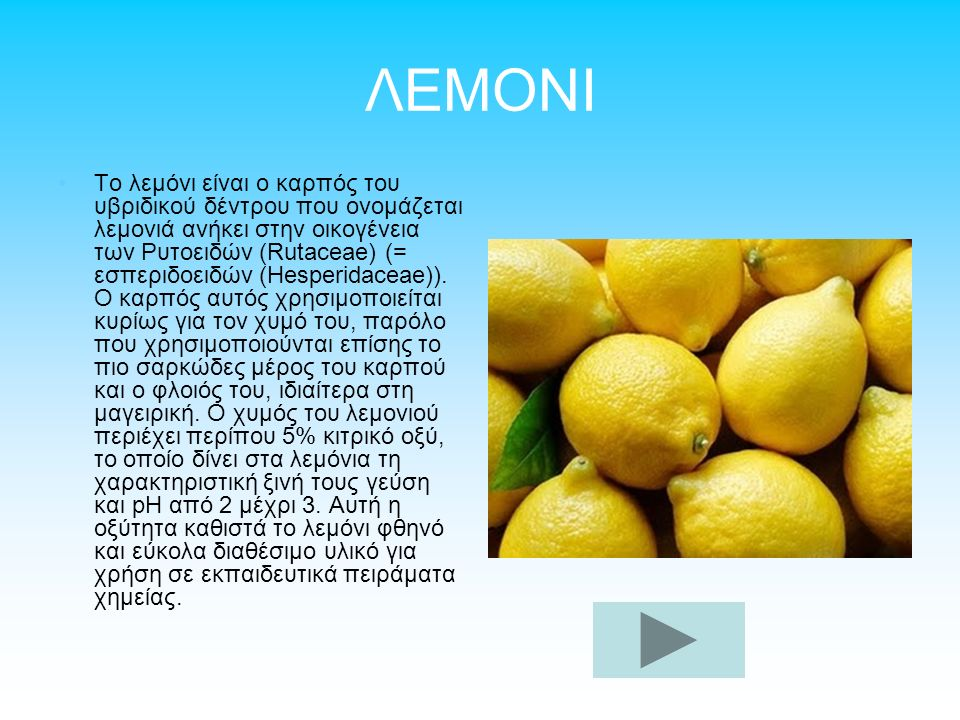 ΛΕΜΟΝΙ Το λεμόνι είναι ο καρπός του υβριδικού δέντρου που ονομάζεται λεμονιά ανήκει στην οικογένεια των Ρυτοειδών (Rutaceae) (= εσπεριδοειδών (Hesperidaceae)).