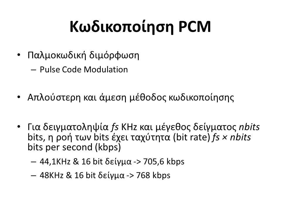 Κωδικοποίηση PCM Παλμοκωδική διμόρφωση – Pulse Code Modulation Απλούστερη και άμεση μέθοδος κωδικοποίησης Για δειγματοληψία fs KHz και μέγεθος δείγματος nbits bits, η ροή των bits έχει ταχύτητα (bit rate) fs × nbits bits per second (kbps) – 44,1KHz & 16 bit δείγμα -> 705,6 kbps – 48KHz & 16 bit δείγμα -> 768 kbps