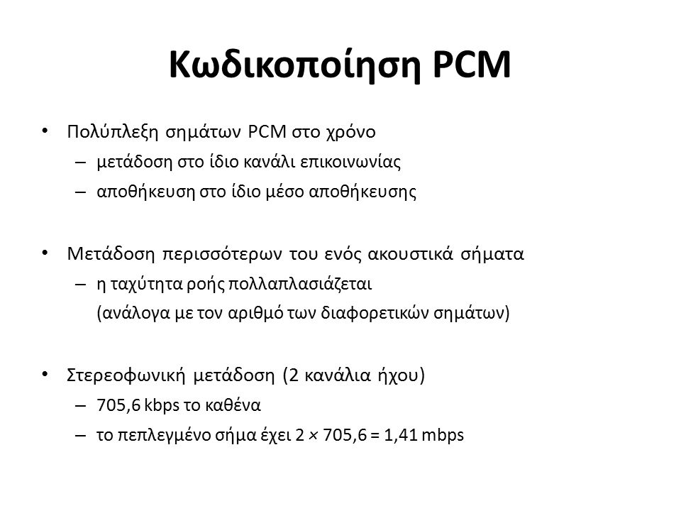 Κωδικοποίηση PCM Πολύπλεξη σημάτων PCM στο χρόνο – μετάδοση στο ίδιο κανάλι επικοινωνίας – αποθήκευση στο ίδιο μέσο αποθήκευσης Μετάδοση περισσότερων του ενός ακουστικά σήματα – η ταχύτητα ροής πολλαπλασιάζεται (ανάλογα με τον αριθμό των διαφορετικών σημάτων) Στερεοφωνική μετάδοση (2 κανάλια ήχου) – 705,6 kbps το καθένα – το πεπλεγμένο σήμα έχει 2 × 705,6 = 1,41 mbps