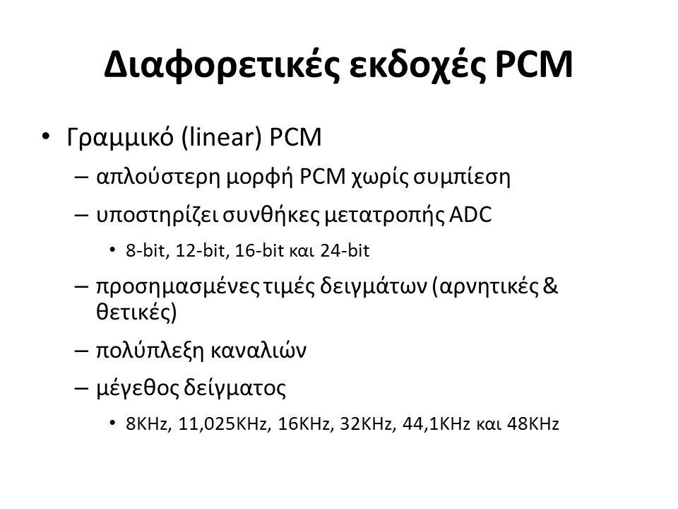 Διαφορετικές εκδοχές PCM Γραμμικό (linear) PCM – απλούστερη μορφή PCM χωρίς συμπίεση – υποστηρίζει συνθήκες μετατροπής ADC 8-bit, 12-bit, 16-bit και 24-bit – προσημασμένες τιμές δειγμάτων (αρνητικές & θετικές) – πολύπλεξη καναλιών – μέγεθος δείγματος 8KHz, 11,025KHz, 16KHz, 32KHz, 44,1KHz και 48KHz