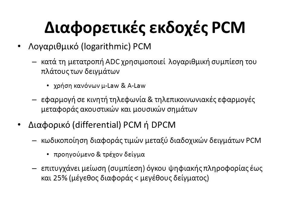 Διαφορετικές εκδοχές PCM Λογαριθμικό (logarithmic) PCM – κατά τη μετατροπή ADC χρησιμοποιεί λογαριθμική συμπίεση του πλάτους των δειγμάτων χρήση κανόνων μ-Law & A-Law – εφαρμογή σε κινητή τηλεφωνία & τηλεπικοινωνιακές εφαρμογές μεταφοράς ακουστικών και μουσικών σημάτων Διαφορικό (differential) PCM ή DPCM – κωδικοποίηση διαφοράς τιμών μεταξύ διαδοχικών δειγμάτων PCM προηγούμενο & τρέχον δείγμα – επιτυγχάνει μείωση (συμπίεση) όγκου ψηφιακής πληροφορίας έως και 25% (μέγεθος διαφοράς < μεγέθους δείγματος)