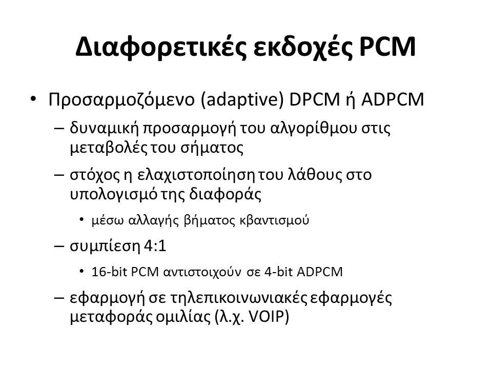 Διαφορετικές εκδοχές PCM Προσαρμοζόμενο (adaptive) DPCM ή ADPCM – δυναμική προσαρμογή του αλγορίθμου στις μεταβολές του σήματος – στόχος η ελαχιστοποίηση του λάθους στο υπολογισμό της διαφοράς μέσω αλλαγής βήματος κβαντισμού – συμπίεση 4:1 16-bit PCM αντιστοιχούν σε 4-bit ADPCM – εφαρμογή σε τηλεπικοινωνιακές εφαρμογές μεταφοράς ομιλίας (λ.χ.