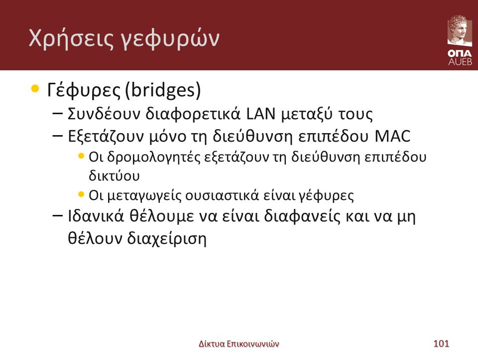 Χρήσεις γεφυρών Γέφυρες (bridges) – Συνδέουν διαφορετικά LAN μεταξύ τους – Εξετάζουν μόνο τη διεύθυνση επιπέδου MAC Οι δρομολογητές εξετάζουν τη διεύθυνση επιπέδου δικτύου Οι μεταγωγείς ουσιαστικά είναι γέφυρες – Ιδανικά θέλουμε να είναι διαφανείς και να μη θέλουν διαχείριση Δίκτυα Επικοινωνιών 101