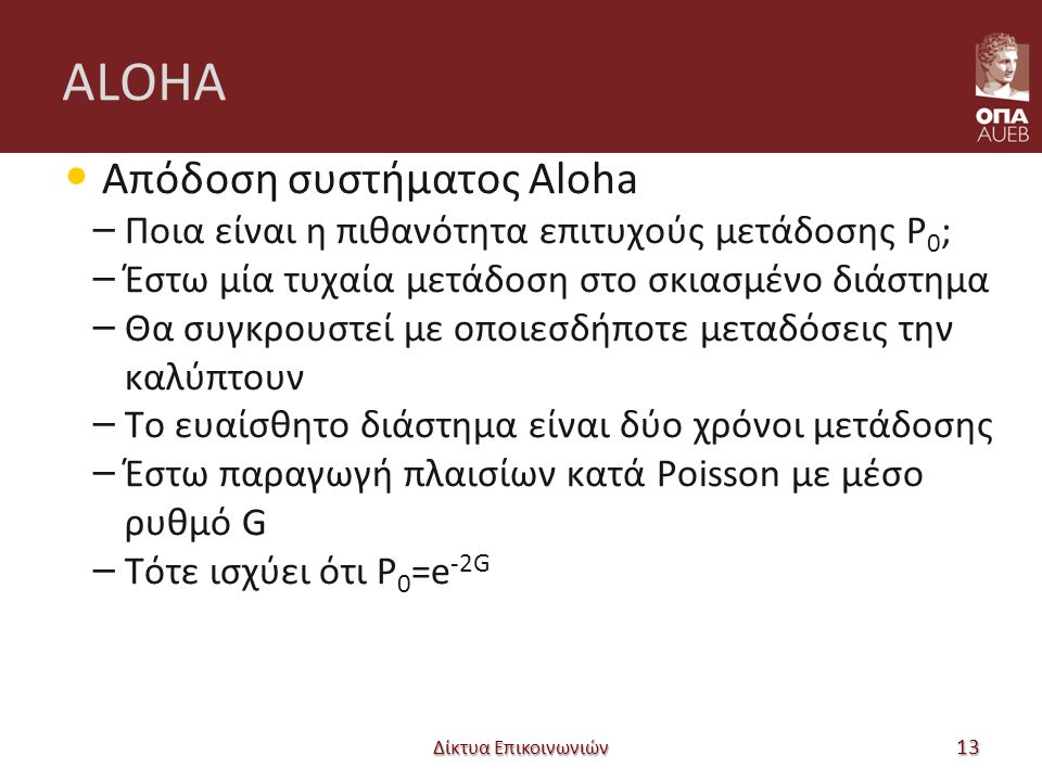 ALOHA Απόδοση συστήματος Aloha – Ποια είναι η πιθανότητα επιτυχούς μετάδοσης P 0 ; – Έστω μία τυχαία μετάδοση στο σκιασμένο διάστημα – Θα συγκρουστεί με οποιεσδήποτε μεταδόσεις την καλύπτουν – Το ευαίσθητο διάστημα είναι δύο χρόνοι μετάδοσης – Έστω παραγωγή πλαισίων κατά Poisson με μέσο ρυθμό G – Τότε ισχύει ότι P 0 =e -2G Δίκτυα Επικοινωνιών 13
