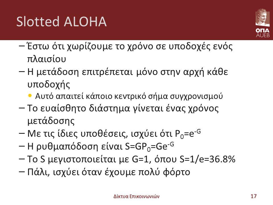 Slotted ALOHA – Έστω ότι χωρίζουμε το χρόνο σε υποδοχές ενός πλαισίου – Η μετάδοση επιτρέπεται μόνο στην αρχή κάθε υποδοχής Αυτό απαιτεί κάποιο κεντρικό σήμα συγχρονισμού – Το ευαίσθητο διάστημα γίνεται ένας χρόνος μετάδοσης – Με τις ίδιες υποθέσεις, ισχύει ότι P 0 =e -G – Η ρυθμαπόδοση είναι S=GP 0 =Ge -G – Το S μεγιστοποιείται με G=1, όπου S=1/e=36.8% – Πάλι, ισχύει όταν έχουμε πολύ φόρτο Δίκτυα Επικοινωνιών 17