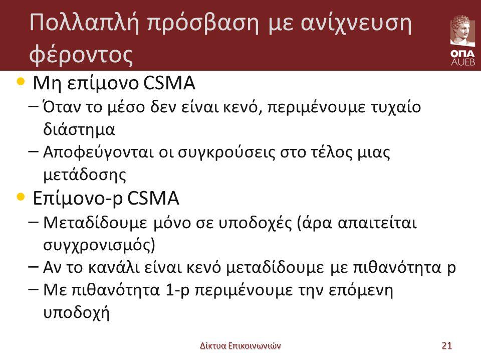 Πολλαπλή πρόσβαση με ανίχνευση φέροντος Μη επίμονο CSMA – Όταν το μέσο δεν είναι κενό, περιμένουμε τυχαίο διάστημα – Αποφεύγονται οι συγκρούσεις στο τέλος μιας μετάδοσης Επίμονο-p CSMA – Μεταδίδουμε μόνο σε υποδοχές (άρα απαιτείται συγχρονισμός) – Αν το κανάλι είναι κενό μεταδίδουμε με πιθανότητα p – Με πιθανότητα 1-p περιμένουμε την επόμενη υποδοχή Δίκτυα Επικοινωνιών 21