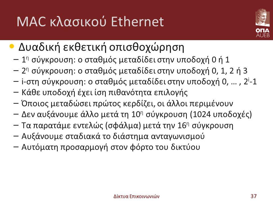 MAC κλασικού Ethernet Δυαδική εκθετική οπισθοχώρηση – 1 η σύγκρουση: ο σταθμός μεταδίδει στην υποδοχή 0 ή 1 – 2 η σύγκρουση: ο σταθμός μεταδίδει στην υποδοχή 0, 1, 2 ή 3 – i-στη σύγκρουση: ο σταθμός μεταδίδει στην υποδοχή 0, …, 2 i -1 – Κάθε υποδοχή έχει ίση πιθανότητα επιλογής – Όποιος μεταδώσει πρώτος κερδίζει, οι άλλοι περιμένουν – Δεν αυξάνουμε άλλο μετά τη 10 η σύγκρουση (1024 υποδοχές) – Τα παρατάμε εντελώς (σφάλμα) μετά την 16 η σύγκρουση – Αυξάνουμε σταδιακά το διάστημα ανταγωνισμού – Αυτόματη προσαρμογή στον φόρτο του δικτύου Δίκτυα Επικοινωνιών 37
