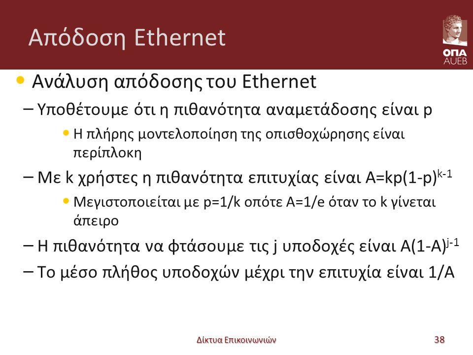 Απόδοση Ethernet Ανάλυση απόδοσης του Ethernet – Υποθέτουμε ότι η πιθανότητα αναμετάδοσης είναι p Η πλήρης μοντελοποίηση της οπισθοχώρησης είναι περίπλοκη – Με k χρήστες η πιθανότητα επιτυχίας είναι A=kp(1-p) k-1 Μεγιστοποιείται με p=1/k οπότε A=1/e όταν το k γίνεται άπειρο – Η πιθανότητα να φτάσουμε τις j υποδοχές είναι A(1-A) j-1 – Το μέσο πλήθος υποδοχών μέχρι την επιτυχία είναι 1/A Δίκτυα Επικοινωνιών 38