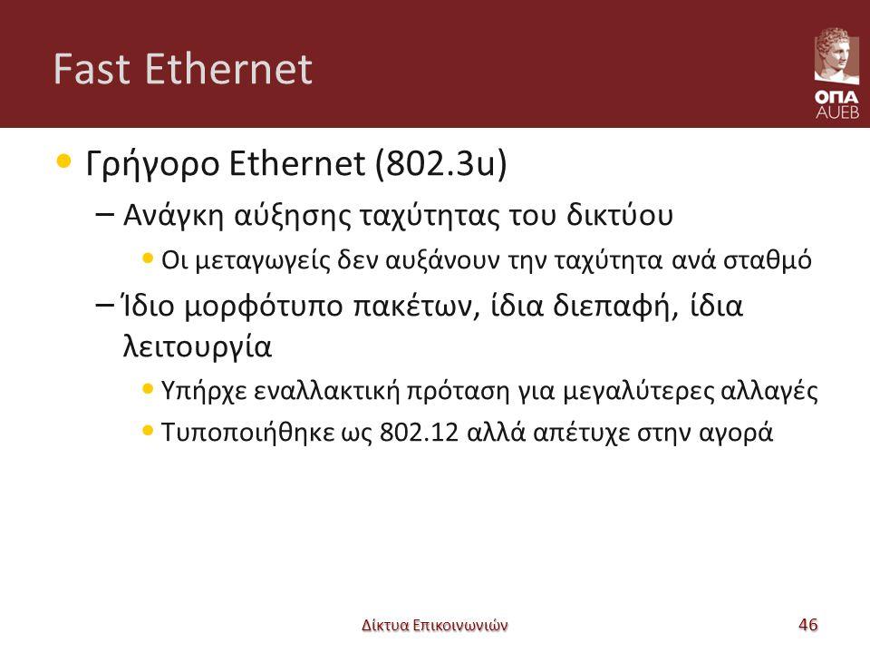 Fast Ethernet Γρήγορο Ethernet (802.3u) – Ανάγκη αύξησης ταχύτητας του δικτύου Οι μεταγωγείς δεν αυξάνουν την ταχύτητα ανά σταθμό – Ίδιο μορφότυπο πακέτων, ίδια διεπαφή, ίδια λειτουργία Υπήρχε εναλλακτική πρόταση για μεγαλύτερες αλλαγές Τυποποιήθηκε ως 802.12 αλλά απέτυχε στην αγορά Δίκτυα Επικοινωνιών 46