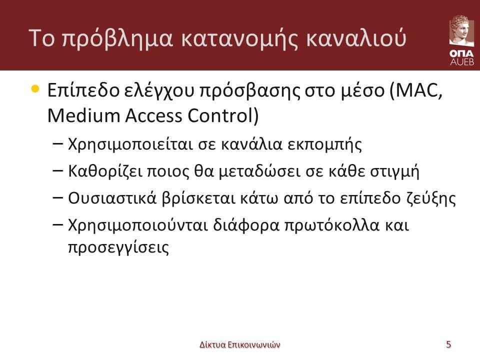 Το πρόβλημα κατανομής καναλιού Επίπεδο ελέγχου πρόσβασης στο μέσο (MAC, Medium Access Control) – Χρησιμοποιείται σε κανάλια εκπομπής – Καθορίζει ποιος θα μεταδώσει σε κάθε στιγμή – Ουσιαστικά βρίσκεται κάτω από το επίπεδο ζεύξης – Χρησιμοποιούνται διάφορα πρωτόκολλα και προσεγγίσεις Δίκτυα Επικοινωνιών 5