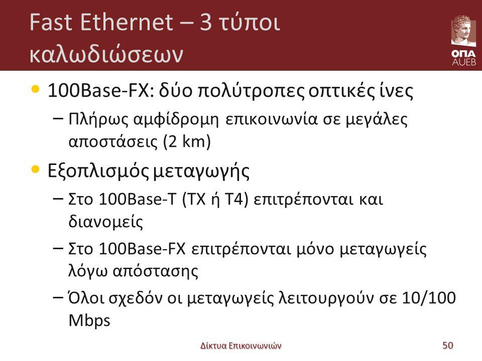 Fast Ethernet – 3 τύποι καλωδιώσεων 100Base-FX: δύο πολύτροπες οπτικές ίνες – Πλήρως αμφίδρομη επικοινωνία σε μεγάλες αποστάσεις (2 km) Εξοπλισμός μεταγωγής – Στο 100Base-T (TX ή T4) επιτρέπονται και διανομείς – Στο 100Base-FX επιτρέπονται μόνο μεταγωγείς λόγω απόστασης – Όλοι σχεδόν οι μεταγωγείς λειτουργούν σε 10/100 Mbps Δίκτυα Επικοινωνιών 50